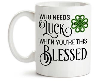 Coffee Mug, Who Needs Luck When You're This Blessed, St Patricks Day, Clover, Lucky, Thankful Grateful Blessed, Gift Idea, Large Coffee Cup