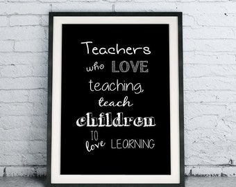 Teachers Who Love Teaching Teach Children To Love Learning Print, end of school year poster, graduation download, teacher gift thank you