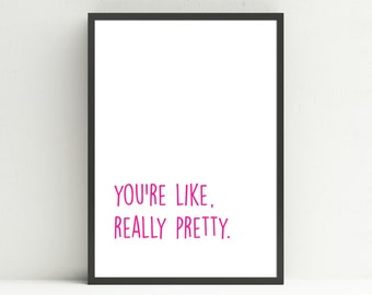 You're Like Really Pretty // Instant Download