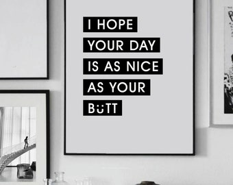 """Printable Art """"I hope your day is as nice as your butt""""  - Simple Typography - Inspiration Print - Digital Print - Motivational Print"""