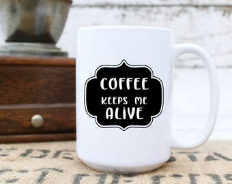 Coffee Keeps Me Alive Mug - Message Statement Cup - Coffee Lover Gift - For Him Her Co Worker - Fun Humorous - 11 & 15 oz Available