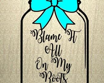 Blame it all on my roots svg- Mason Jar svg -country svg-country girl -country song svg-cut files-Cricut file
