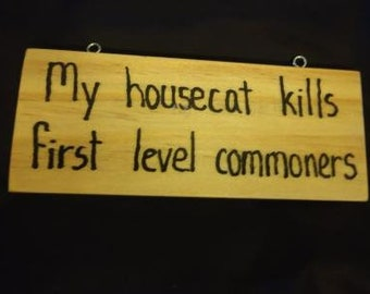 My Housecat Kills First Level Commoners - Hand-Burned Wooden Sign