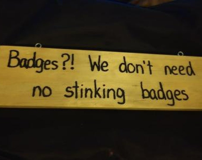 Badges?! We Don't Need No Stinking Badges - Hand-Burned Wooden Sign