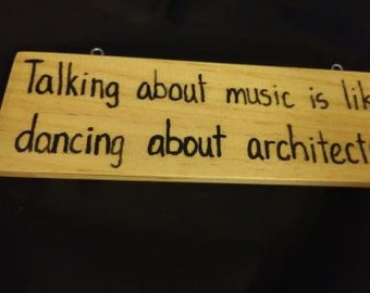 Talking About Music is Like Dancing About Architecture - Hand-Burned Wooden Sign
