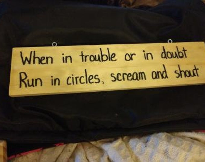 When in Trouble or in Doubt Run in Circles, Scream and Shout - Hand-Burned Wooden Sign