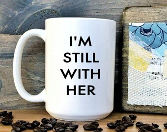 I am still with her / Presidential Election Mug / 2016 Election / Donald Trump // President Trump // Hillary Clinton // Presidential // Mug