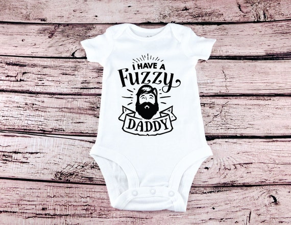 I Have A Fuzzy Daddy Cute Baby Clothes Beard Daddy Funny Fuzzy