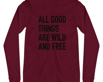 All good things are wild and free - Unisex Long Sleeve Tee