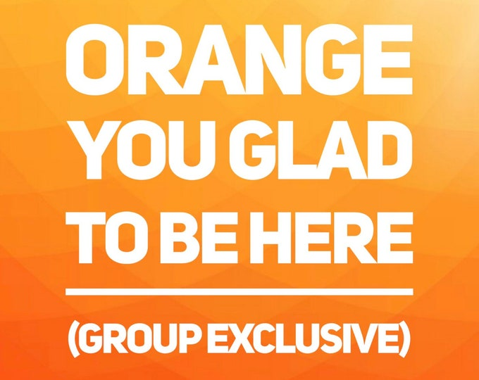 GROUP EXCLUSIVE - Orange You Glad To Be Here