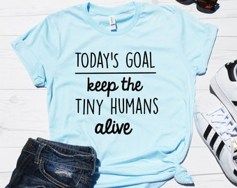 888368705e17 Todays Goal Keep the Tiny Humans Alive® Shirt