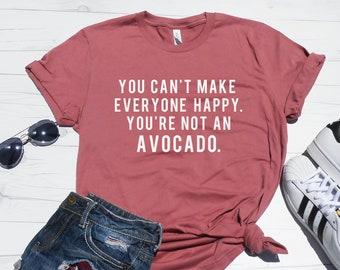 874033c831 You Can't Make Everyone Happy You're Not An Avocado Shirt. Funny Avocado T- Shirt. Avocado Tee. Women's T-Shirt. Brunch Shirt. Workout Shirt.