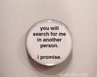 Mini Quote Magnet | You Will Search For Me In Another Person.  I Promise.