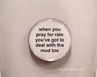 Mini Quote Magnet | When You Pray For Rain You've Got To Deal With The Mud Too