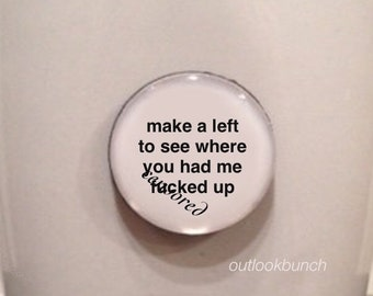 Mini Quote Magnet | Make a Left to See Where You Had Me F* Up