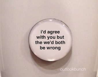 Mini Quote Magnet | I'd Agree With You But Then We'd Both Be Wrong