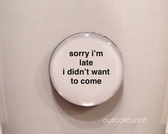 Mini Quote Magnet | Sorry I'm Late I Didn't Want to Come