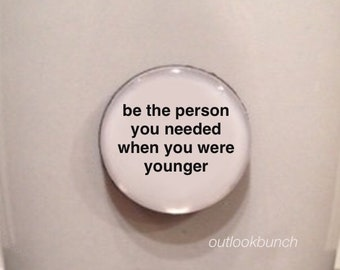 Mini Quote Magnet | Be The Person You Needed When You Were Younger