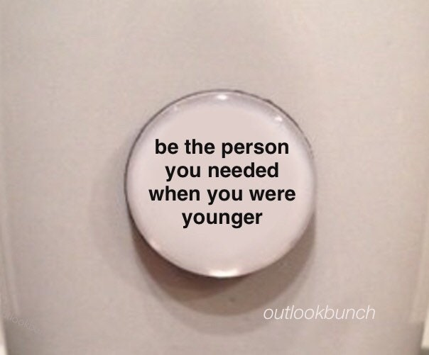 Mini Quote Magnet Be The Person You Needed When You Were Younger