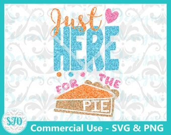 Just Here for the Pie - Funny/Cute Thanksgiving SVG & PNG - Commercial Use OK