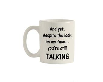 Yet despite the look on my face, you're still talking coffee mug, funny mug, funny mugs, quote mug, humor mug, coffee mug, M00004.