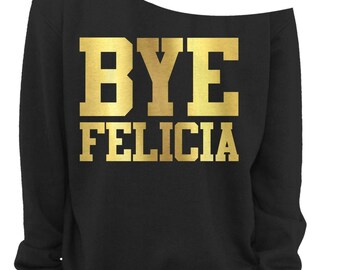 BYE FELICIA - LADIES Off The Shoulder Sweatshirt - Ladies Slouchy Sweatshirt - Off The Shoulder Shirt -  Gold Foil Imprint - s - 3x