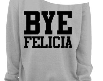 BYE FELICIA - SLOUCHY Sweatshirt - Ladies Off The Shoulder - Printed in Black Ink - Sizes s, m, lg, xl, xxl, and xxxl.
