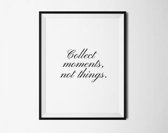 Collect moments not things, Inspirational print, Collect moments print, Not things quote, Life quote print, Quote print, Printable quote