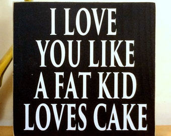 I Love You Like A Fat Kid Loves Cake Interior Decorative Wooden Handcrafted Signs - Your Choice Of Colors