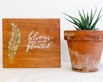 Bloom Where You Are Planted- Hand Lettered and Painted Wood Sign