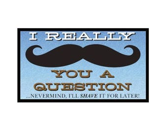 Fridge Magnet: I Really MUSTACHE You A Question ...NM, I'll SHAVE It For Later!