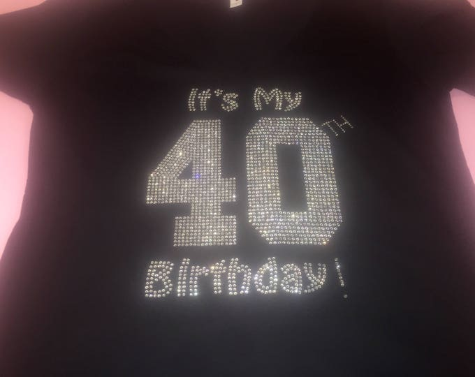 It's my 40th birthday rhinestone shirt . 21st, 30th, 35th, 45th birthday tee shirt . Customized ladies glamorous birthday number shirt .