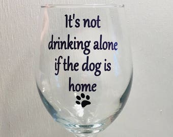 It's not drinking alone if the dog is home, Dog lover wine glass, wine glass dog lover gift, paw print wine glass, wine glass gift