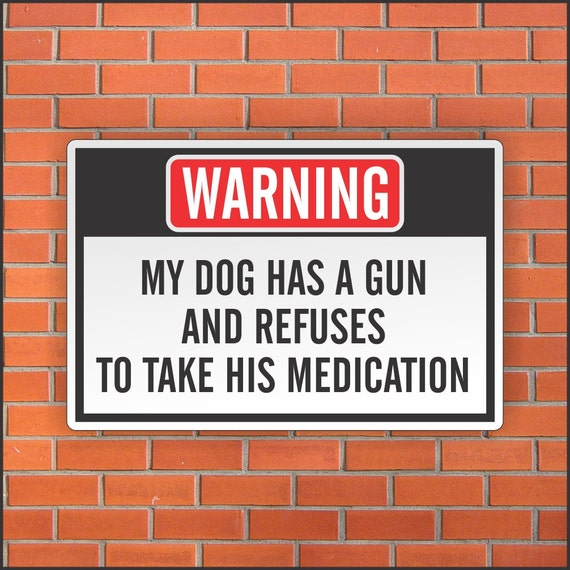 my dog has a gun and refuses to take his medication sign etsy
