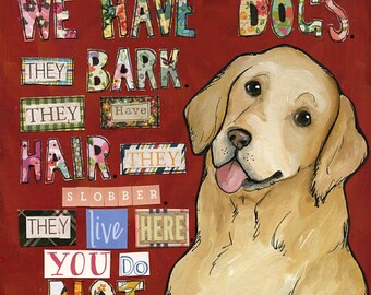 We Have Dogs, We have dogs. They bark. They have hair. They slobber. They live here. You do not. Golden retriever dog art print