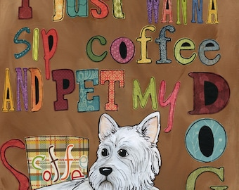 Pet My Dog, I just want to sip coffee and pet my dog art quote with West Highland Terrier dog, West dog art quote
