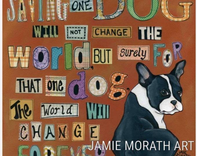 Dog World Forever, Saving one dog will not change the world but for that one dog the world will change forever. Boston Terrier dog art print
