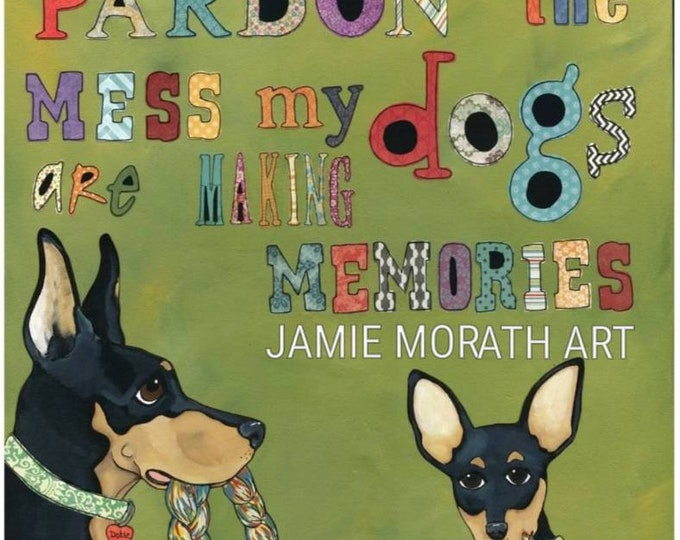 Pardon The Mess my dogs are making memories, doberman, chihuahua dog art print quote, big dog little dog painting, black and tan, ornaments