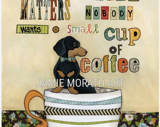 Size Matters, Of course size matters no one wants a small cup of coffee, Black and Tan dachsund dog art print