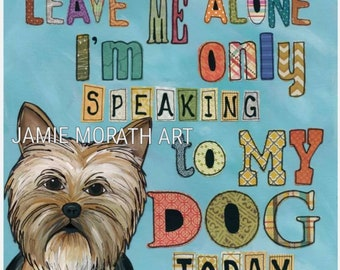 Only My Dog, Yorkie art, Yorkie with quote Leave me alone, I'm only speaking to my dog today