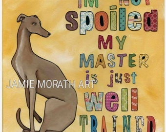 Well Trained, I'm not spoiled my master is just well trained, greyhound dog art print, pet quote painting, ornaments