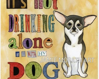 Drinking Alone, It's not drinking alone if I'm with my dog, chihuahua dog art print, pattern paper letters, ornaments available