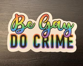 Be Gay, Do Crime! Rainbow Stickers, Pride, LGBTQ+ sticker