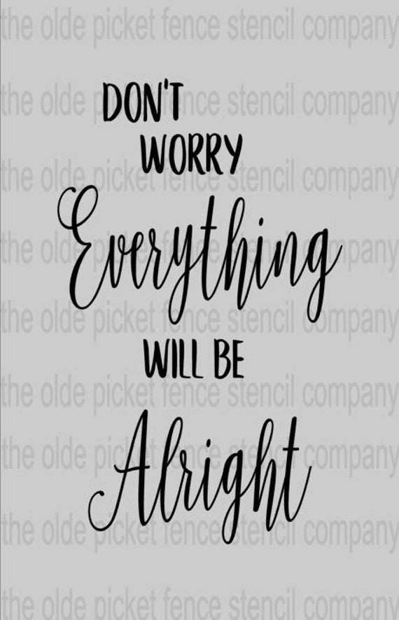 Don't Worry Everything Will Be Alright ** stencil ** 11x18