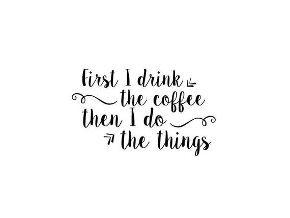 First I Drink The Coffee Then I Do The Things Quote Wall Etsy
