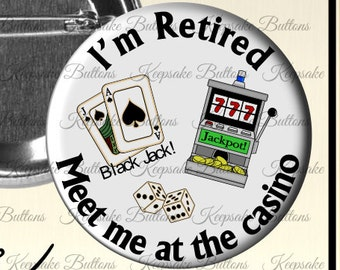 """2.25"""" I'm Retired Pin Back Button, Retirement Gift, I''m Retired Meet Me At The Cosino, Fun Quotes,  Pocket Mirror, Key Chain, Magnet"""