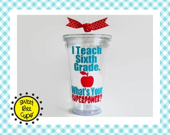 I Teach Sixth Grade. Whats Your SUPERPOWER? Teacher Appreciation, Teacher Gift, 6th Grade Teacher Gift, Acrylic Cup, Choose Grade / Subject