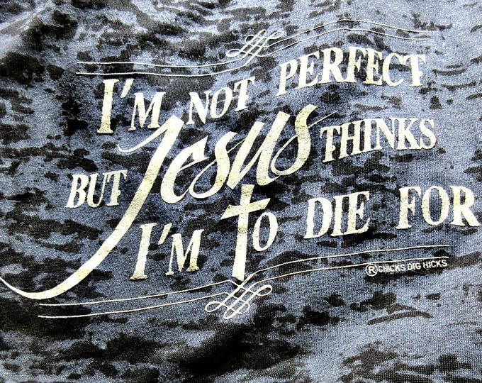 I'm not perfect but Jesus thinks I'm to die for burn out tee by Chicks Dig Hicks, black with ivory ink, cross, inspirational, USA designed