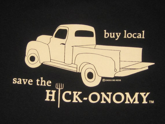 Buy Local Save the Hickonomy by Chicks Dig HicksTM Mens t-shirt with truck graphic. Designed in the USA. Cotton, Hick, Country, Redneck