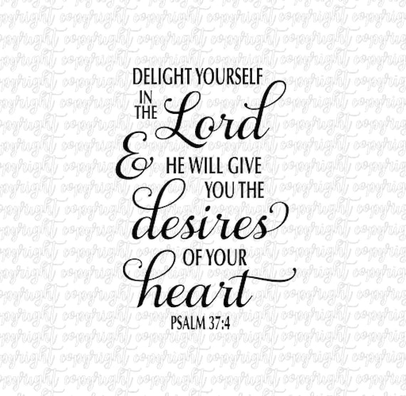 delight yourself in the lord and he will give you the desires